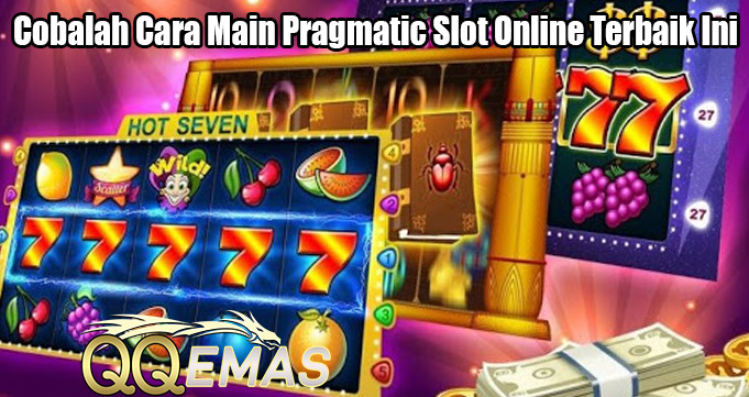 Cobalah Cara Main Pragmatic Slot Online Terbaik Ini