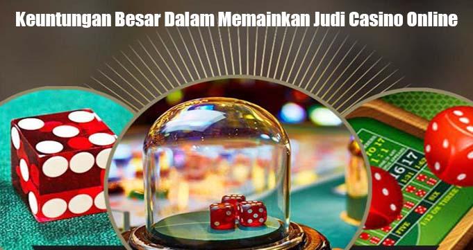Keuntungan Besar Dalam Memainkan Judi Casino Online