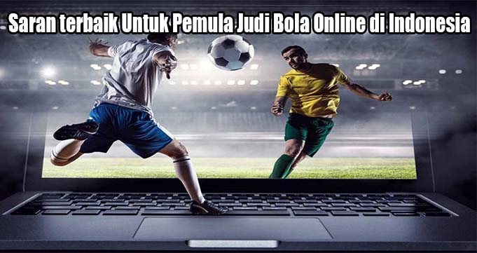 Saran terbaik Untuk Pemula Judi Bola Online di Indonesia